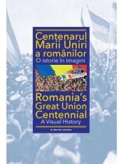 CENTENARUL MARII UNIRI A ROMANILOR. O istorie in imagini. Ioan Aurel Pop