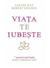 Viata te iubeste. 7 practici spirituale pentru vindecarea vietii