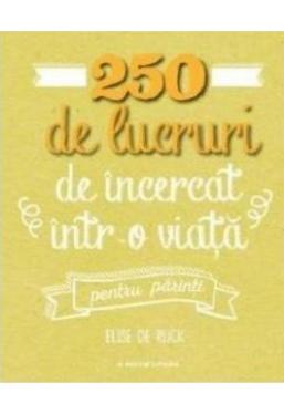 250 DE LUCRURI DE INCERCAT INTR-O VIATA - PENTRU PARINTI. Elise de Rijck. reeditare