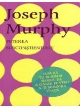 PUTEREA SUBCONSTIENTULUI. Cum sa iti schimbi modul de a gandi. Joseph Murphy