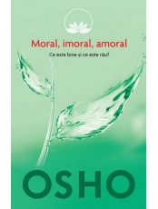 Osho. Vol. 2. Moral, imoral, amoral. Ce este bine si ce este rau?