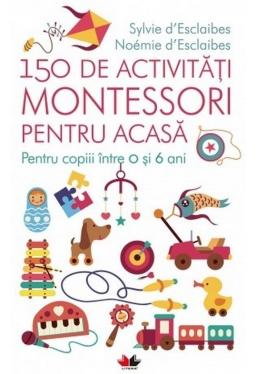 150 DE ACTIVITATI MONTESSORI PENTRU ACASA. Sylvie d'Esclaibes, Noemie d'Esclaibes