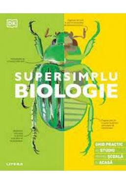 SUPERSIMPLU BIOLOGIE. Ghid practic de studiu pentru scoala si acasa