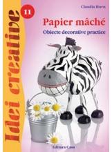 Idei creative 11. Papier mache. Obiecte decorative practice. Editia a II-a