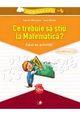 Ce trebuie sa stiu la Matematica? Caiet de activitati. Trec in clasa a V-a