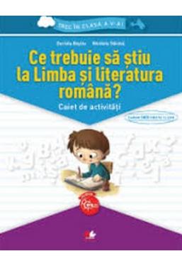 Ce trebuie sa stiu la limba si literatura romana? Caiet de activitati. Trec in clasa a V-a