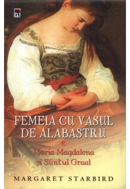 Femeia cu vasul de alabastru. Maria Magdalena si Sfintul Graal