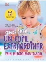 Cum sa cresti un copil extraordinar prin metoda Montessori 0-6 ani