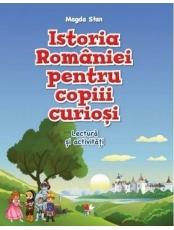 ISTORIA ROMANIEI PENTRU COPIII CURIOSI. Lectura si activitati. Magda Stan