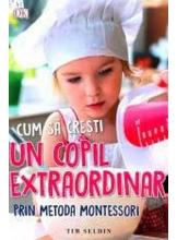 Cum sa cresti un copil extraordinar. Metoda Montessori