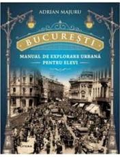 BUCURESTI. Manual de explorare urbana pentru elevi.