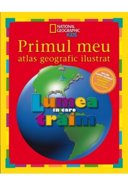 National Geographic. Primul meu atlas geografic ilustrat