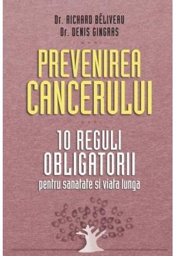 Prevenirea cancerului. 10 reguli obligatorii pentru sanatate si viata lunga. Richard Beliveau, Denis Gingras