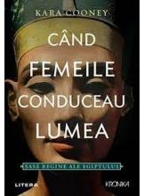 Kronika. CAND FEMEILE CONDUCEAU LUMEA. Sase regine ale Egiptului.