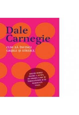CUM SA INVINGI GRIJILE SI STRESUL. Dale Carnegie