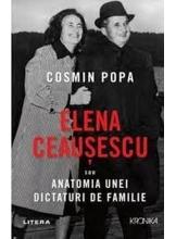 Kronika. ELENA CEAUSESCU SAU ANATOMIA UNEI DICTATURI DE FAMILIE. Cosmin Popa