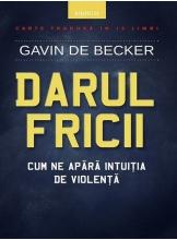DARUL FRICII. Cum ne apara intuitia de violenta. Gavin de Becker