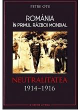 Romania in Primul Razboi Mondial. Neutralitatea 1914-1916. Petre Otu