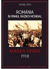 Romania in Primul Razboi Mondial. Marea Unire 1918. Petre Otu