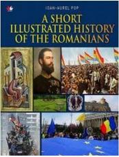 A SHORT ILLUSTRATED HISTORY OF ROMANIANS. Ioan Aurel Pop