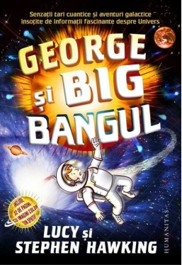 George si Big Bangul. Senzatii tari cuantice si aventuri galactice insotite de informatii fascinante despre Univers. Ed. 2016